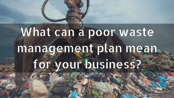 What can a poor waste management plan mean for your business