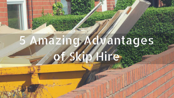 5 Amazing Advantages of Skip Hire