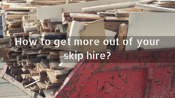 How to get more out of your skip hire