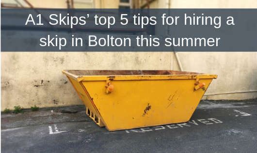 A1 Skips' top 5 tips for hiring a skip in Bolton this summer