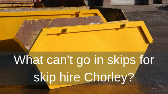 What can't go in skips for skip hire Chorley?